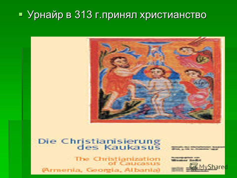 Урнайр в 313 г.принял христианство Урнайр в 313 г.принял христианство