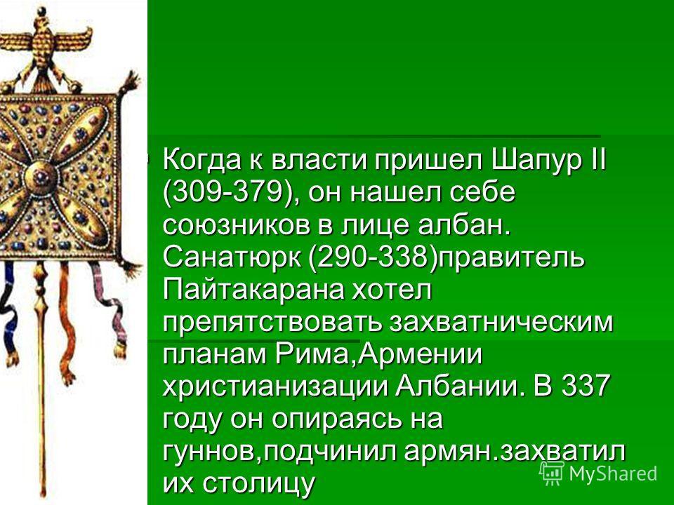 Когда к власти пришел Шапур II (309-379), он нашел себе союзников в лице албан. Санатюрк (290-338)правитель Пайтакарана хотел препятствовать захватническим планам Рима,Армении христианизации Албании. В 337 году он опираясь на гуннов,подчинил армян.за