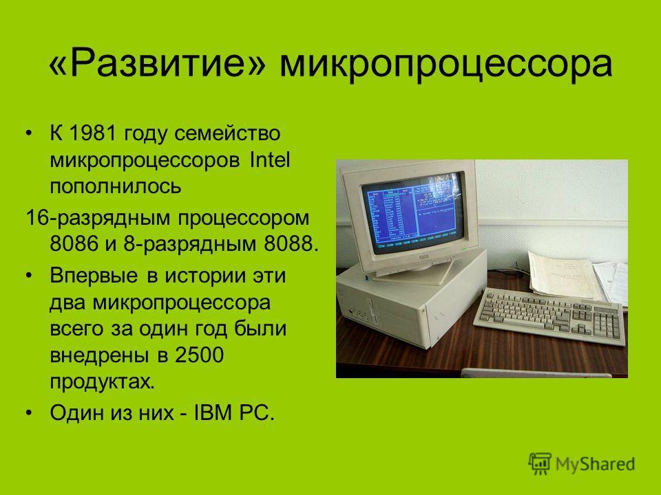 «Развитие» микропроцессора К 1981 году семейство микропроцессоров Intel пополнилось 16-разрядным процессором 8086 и 8-разрядным 8088. Впервые в истории эти два микропроцессора всего за один год были внедрены в 2500 продуктах. Один из них - IBM PC.