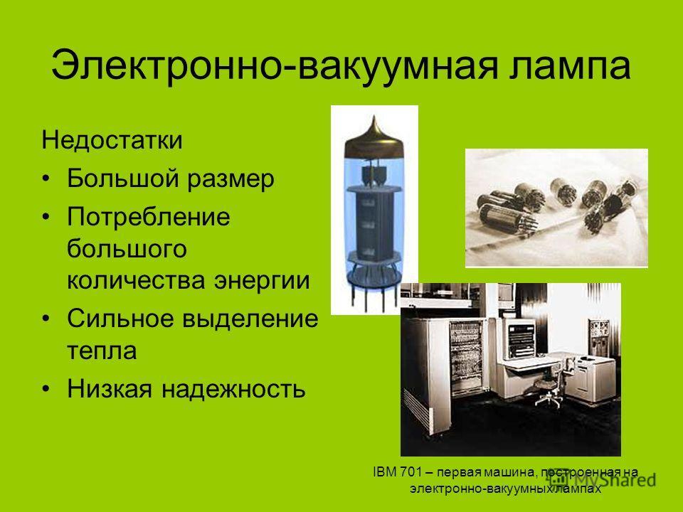 Электронно-вакуумная лампа Недостатки Большой размер Потребление большого количества энергии Сильное выделение тепла Низкая надежность IBM 701 – первая машина, построенная на электронно-вакуумных лампах