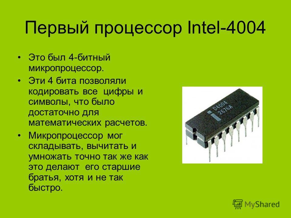 Первый процессор Intel-4004 Это был 4-битный микропроцессор. Эти 4 бита позволяли кодировать все цифры и символы, что было достаточно для математических расчетов. Микропроцессор мог складывать, вычитать и умножать точно так же как это делают его стар