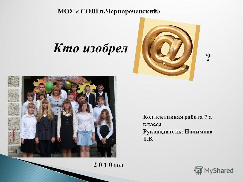 Кто изобрел МОУ « СОШ п.Чернореченский» Коллективная работа 7 а класса Руководитель: Налимова Т.В. 2 0 1 0 год ?