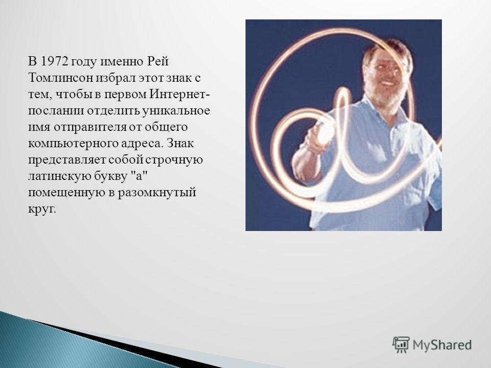 В 1972 году именно Рей Томлинсон избрал этот знак с тем, чтобы в первом Интернет- послании отделить уникальное имя отправителя от общего компьютерного адреса. Знак представляет собой строчную латинскую букву а помещенную в разомкнутый круг.