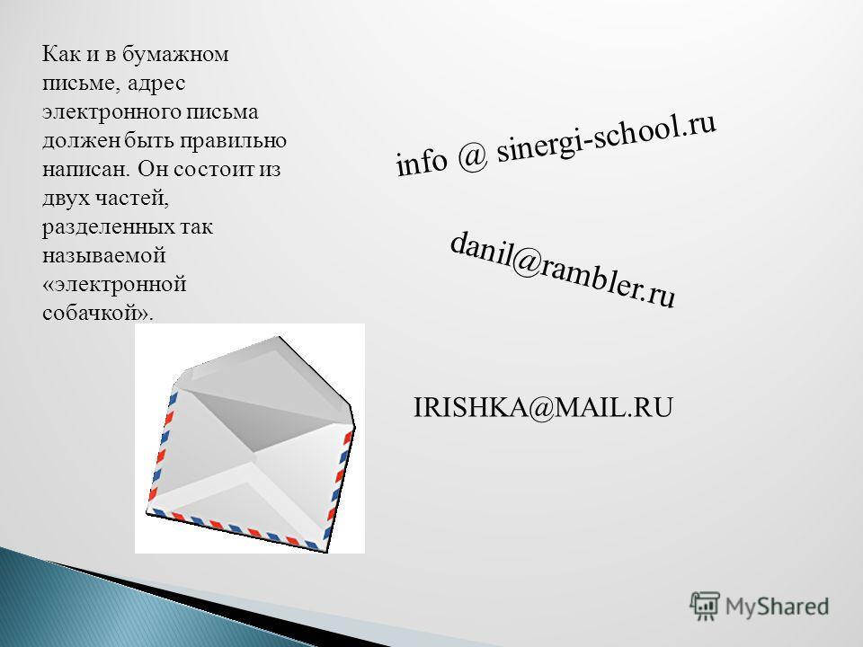 Как и в бумажном письме, адрес электронного письма должен быть правильно написан. Он состоит из двух частей, разделенных так называемой «электронной собачкой». info @ sinergi-school.ru danil@rambler.ru IRISHKA@MAIL.RU