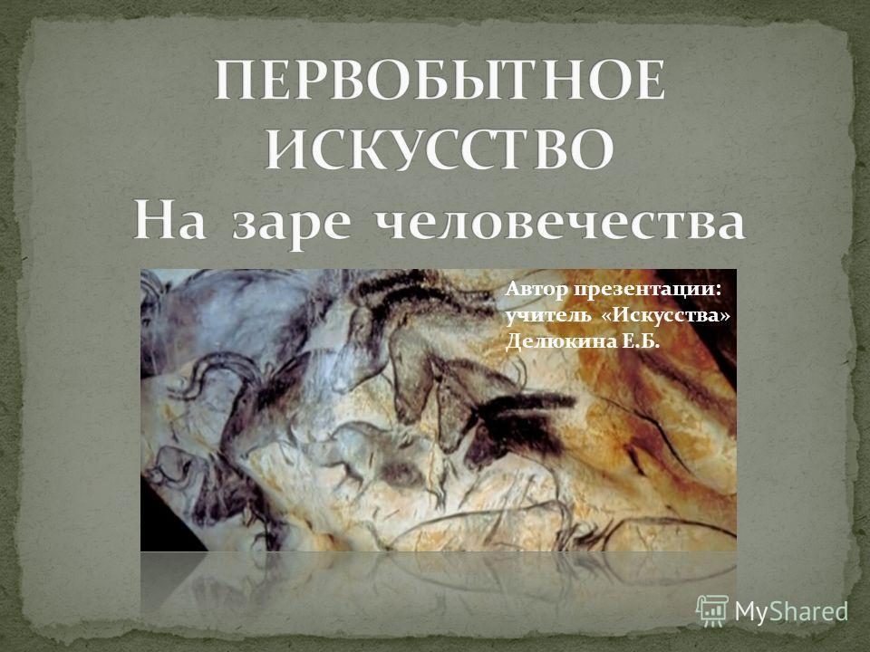 Автор презентации: учитель «Искусства» Делюкина Е.Б.