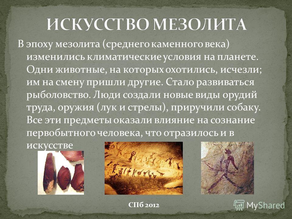 В эпоху мезолита (среднего каменного века) изменились климатические условия на планете. Одни животные, на которых охотились, исчезли; им на смену пришли другие. Стало развиваться рыболовство. Люди создали новые виды орудий труда, оружия (лук и стрелы