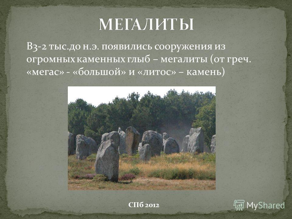 В3-2 тыс.до н.э. появились сооружения из огромных каменных глыб – мегалиты (от греч. «мегас» - «большой» и «литос» – камень) СПб 2012