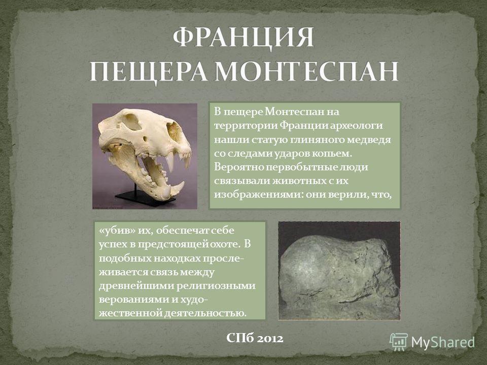 В пещере Монтеспан на территории Франции археологи нашли статую глиняного медведя со следами ударов копьем. Вероятно первобытные люди связывали животных с их изображениями: они верили, что, «убив» их, обеспечат себе успех в предстоящей охоте. В подоб