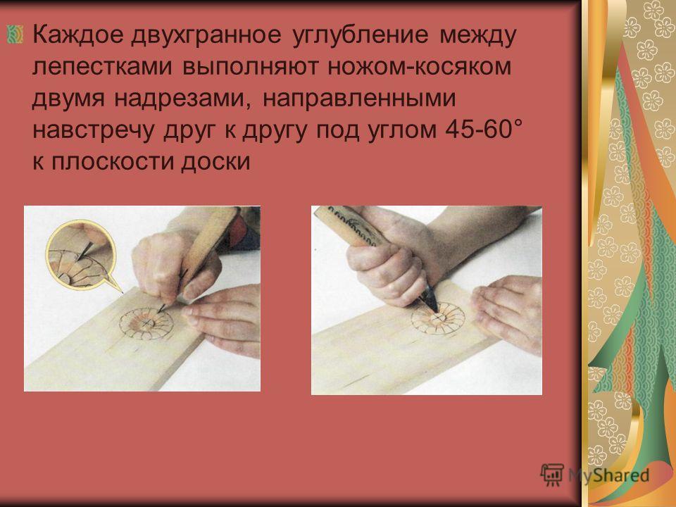 Каждое двухгранное углубление между лепестками выполняют ножом-косяком двумя надрезами, направленными навстречу друг к другу под углом 45-60° к плоскости доски