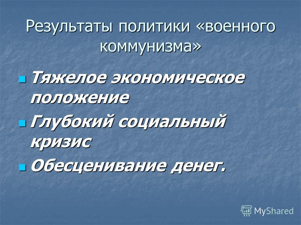 Результаты политики «военного коммунизма» Тяжелое экономическое положение Тяжелое экономическое положение Глубокий социальный кризис Глубокий социальный кризис Обесценивание денег. Обесценивание денег.