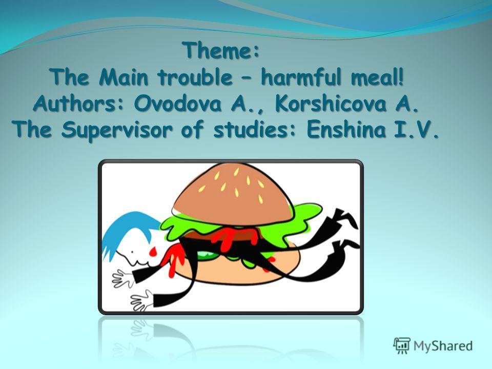 Тема: Главная беда – вредная еда! Авторы: Оводова А., Коршикова А. Научный руководитель: Еньшина И.В.