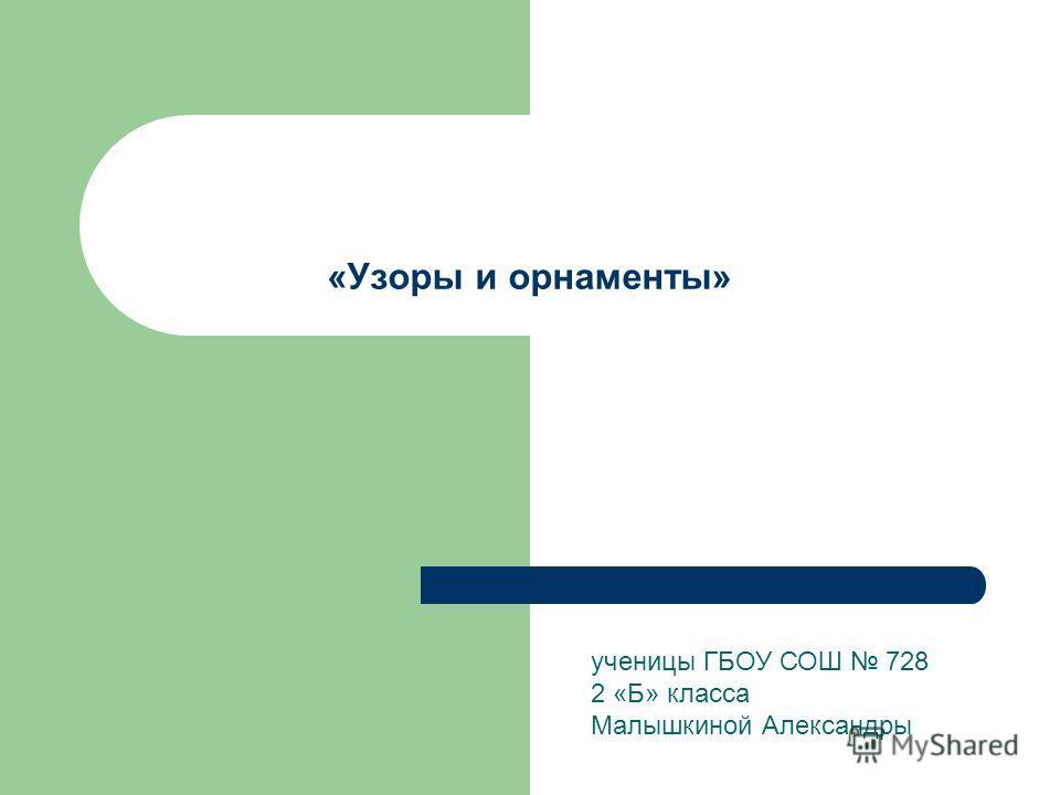 «Узоры и орнаменты» ученицы ГБОУ СОШ 728 2 «Б» класса Малышкиной Александры