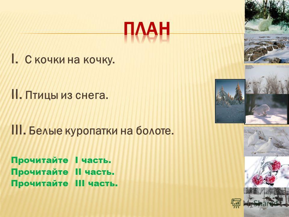 I. С кочки на кочку. II. Птицы из снега. III. Белые куропатки на болоте. Прочитайте I часть. Прочитайте II часть. Прочитайте III часть.
