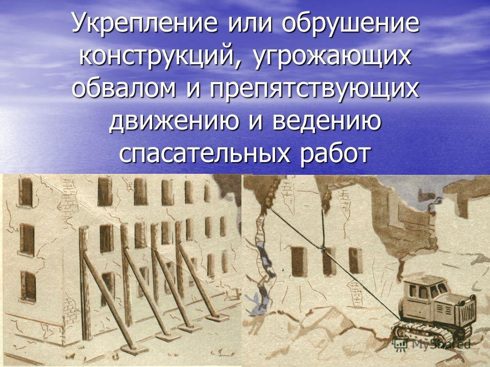 Укрепление или обрушение конструкций, угрожающих обвалом и препятствующих движению и ведению спасательных работ