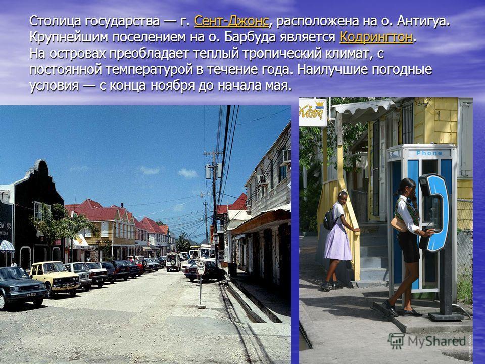 Столица государства г. Сент-Джонс, расположена на о. Антигуа. Крупнейшим поселением на о. Барбуда является Кодрингтон. На островах преобладает теплый тропический климат, с постоянной температурой в течение года. Наилучшие погодные условия с конца ноя