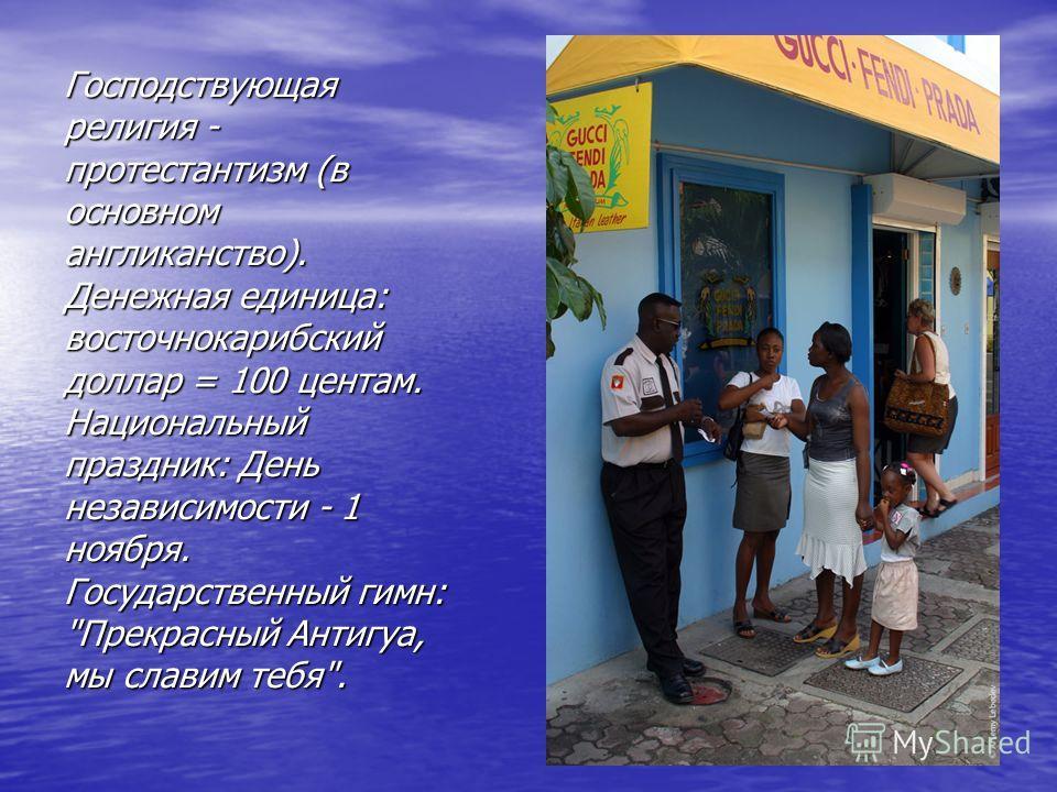 Господствующая религия - протестантизм (в основном англиканство). Денежная единица: восточнокарибский доллар = 100 центам. Национальный праздник: День независимости - 1 ноября. Государственный гимн: Прекрасный Антигуа, мы славим тебя.