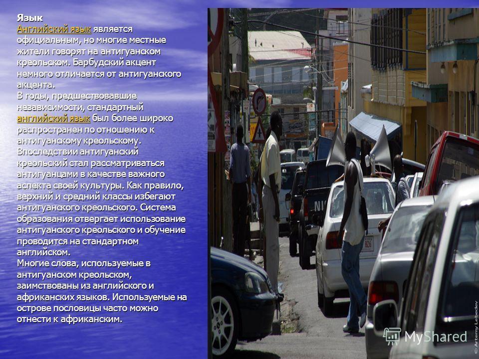 Язык Английский язык является официальным, но многие местные жители говорят на антигуанском креольском. Барбудский акцент немного отличается от антигуанского акцента. В годы, предшествовавшие независимости, стандартный английский язык был более широк
