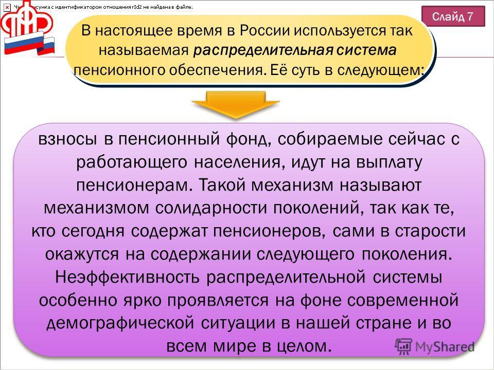 Слайд 7 В настоящее время в России используется так называемая распределительная система пенсионного обеспечения. Её суть в следующем: В настоящее время в России используется так называемая распределительная система пенсионного обеспечения. Её суть в
