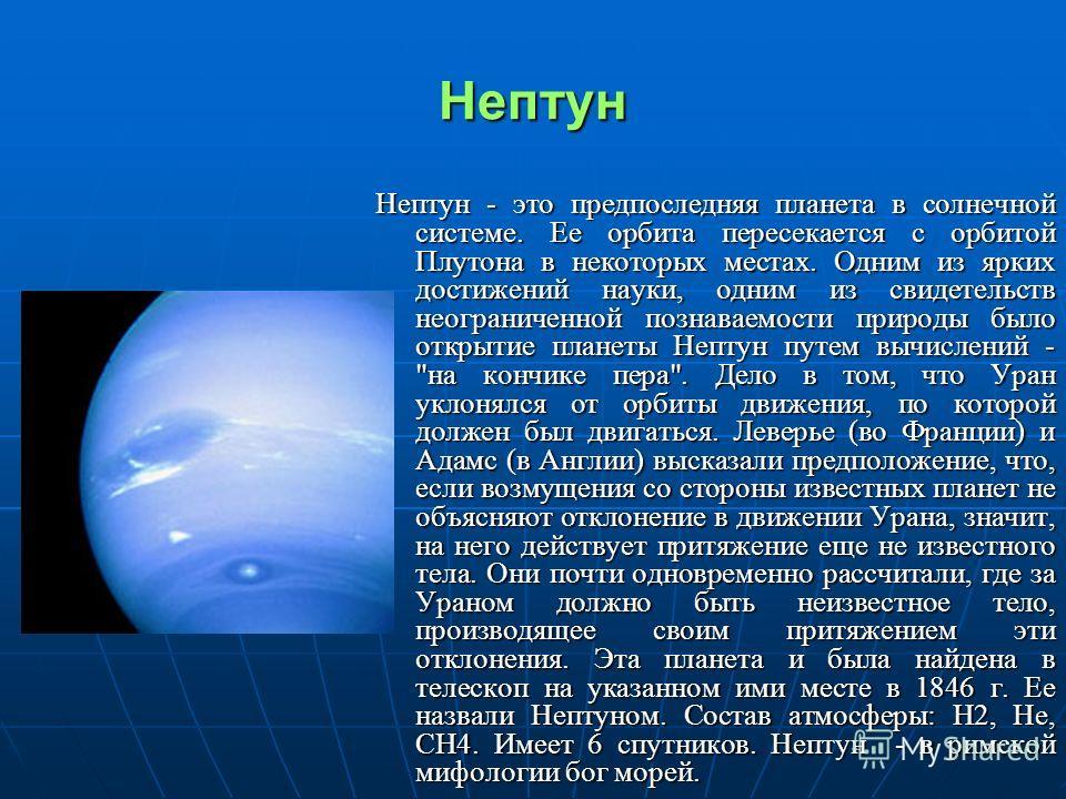 Нептун Нептун - это предпоследняя планета в солнечной системе. Ее орбита пересекается с орбитой Плутона в некоторых местах. Одним из ярких достижений науки, одним из свидетельств неограниченной познаваемости природы было открытие планеты Нептун путем