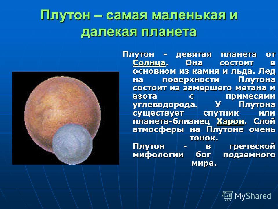 Плутон – самая маленькая и далекая планета Плутон - девятая планета от Солнца. Она состоит в основном из камня и льда. Лед на поверхности Плутона состоит из замершего метана и азота с примесями углеводорода. У Плутона существует спутник или планета-б