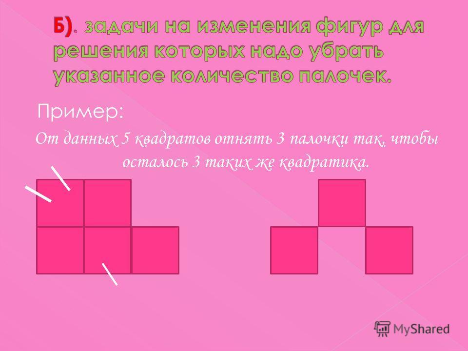 Пример: От данных 5 квадратов отнять 3 палочки так, чтобы осталось 3 таких же квадратика.