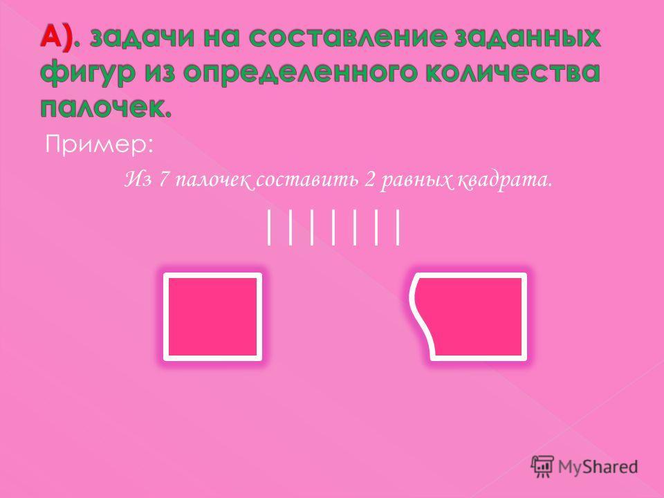Пример: Из 7 палочек составить 2 равных квадрата.
