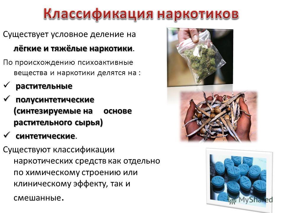 лёгкие и тяжёлые наркотики Существует условное деление на лёгкие и тяжёлые наркотики. По происхождению психоактивные вещества и наркотики делятся на : растительные полусинтетические (синтезируемые на основе растительного сырья) полусинтетические (син