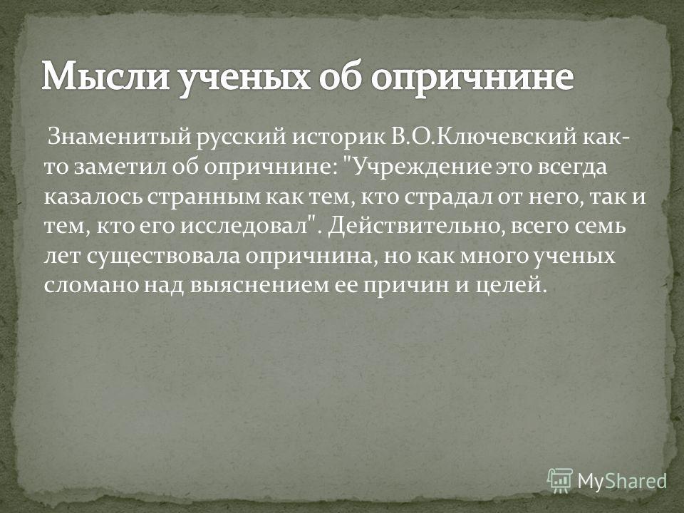 Знаменитый русский историк В.О.Ключевский как- то заметил об опричнине: