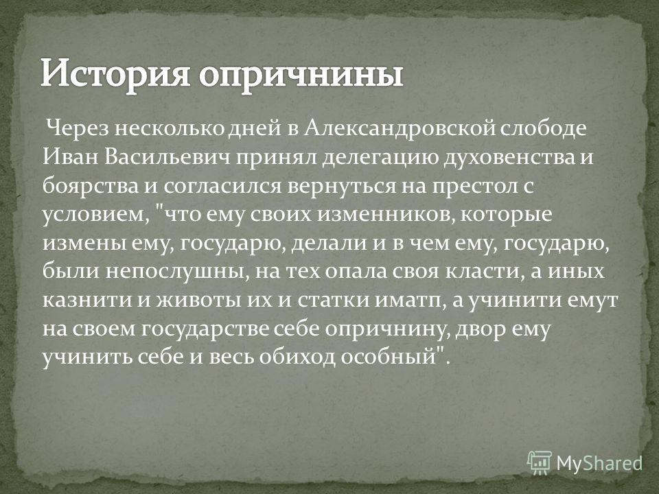 Через несколько дней в Александровской слободе Иван Васильевич принял делегацию духовенства и боярства и согласился вернуться на престол с условием,