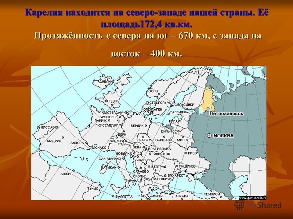 Карелия находится на северо-западе нашей страны. Её площадь172,4 кв.км. Протяжённость с севера на юг – 670 км, с запада на восток – 400 км.