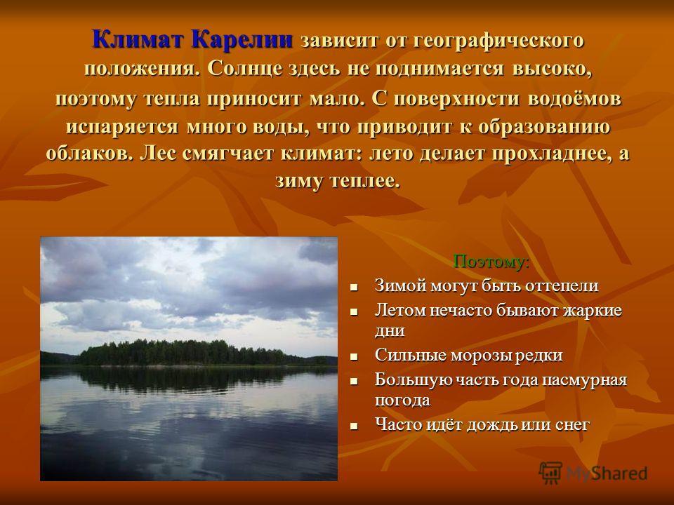 Климат Карелии зависит от географического положения. Солнце здесь не поднимается высоко, поэтому тепла приносит мало. С поверхности водоёмов испаряется много воды, что приводит к образованию облаков. Лес смягчает климат: лето делает прохладнее, а зим