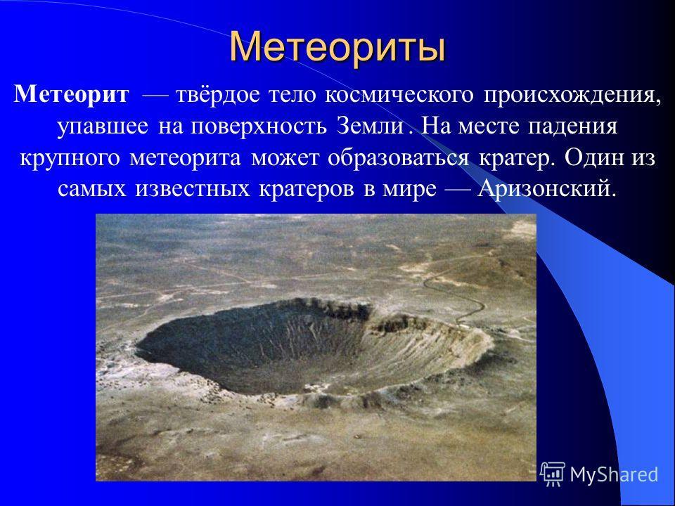 Метеориты Метеорит твёрдое тело космического происхождения, упавшее на поверхность Земли. На месте падения крупного метеорита может образоваться кратер. Один из самых известных кратеров в мире Аризонский.