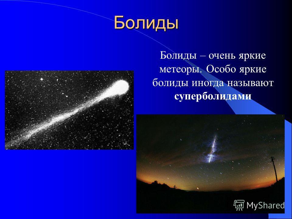 Болиды Болиды – очень яркие метеоры. Особо яркие болиды иногда называют суперболидами