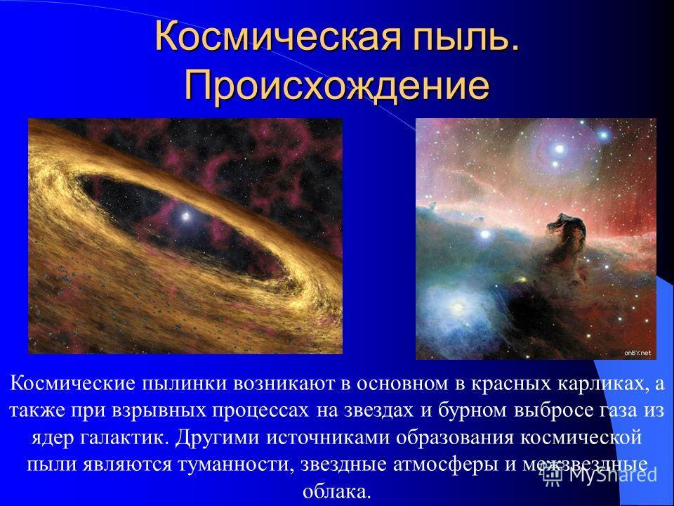 Космическая пыль. Происхождение Космические пылинки возникают в основном в красных карликах, а также при взрывных процессах на звездах и бурном выбросе газа из ядер галактик. Другими источниками образования космической пыли являются туманности, звезд