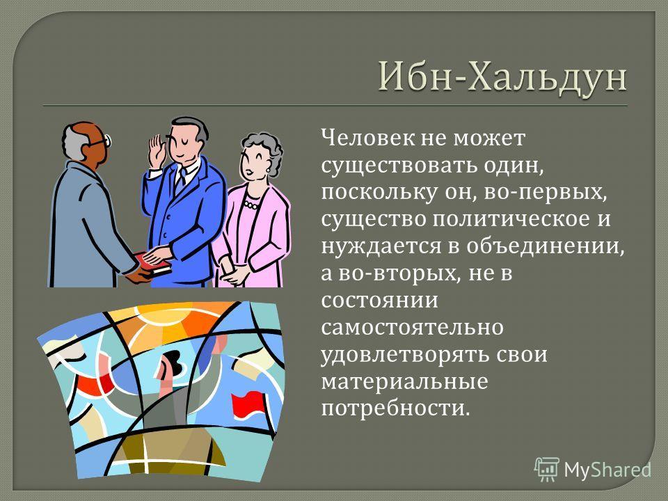 Человек не может существовать один, поскольку он, во - первых, существо политическое и нуждается в объединении, а во - вторых, не в состоянии самостоятельно удовлетворять свои материальные потребности.