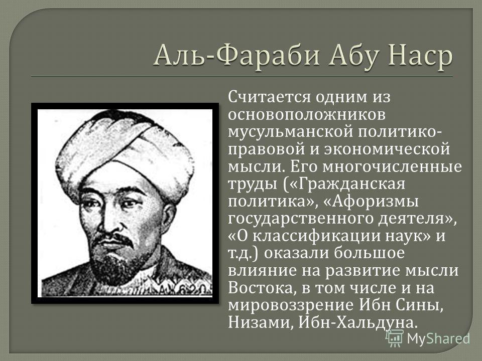 Считается одним из основоположников мусульманской политико - правовой и экономической мысли. Его многочисленные труды (« Гражданская политика », « Афоризмы государственного деятеля », « О классификации наук » и т. д.) оказали большое влияние на разви