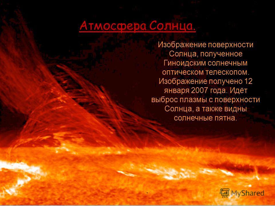 Атмосфера Солнца. Изображение поверхности Солнца, полученное Гиноидским солнечным оптическом телескопом. Изображение получено 12 января 2007 года. Идёт выброс плазмы с поверхности Солнца, а также видны солнечные пятна.