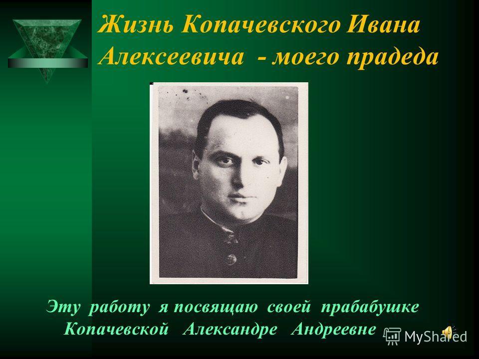 Эту работу я посвящаю своей прабабушке Копачевской Александре Андреевне Жизнь Копачевского Ивана Алексеевича - моего прадеда