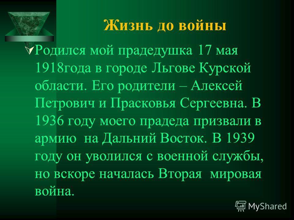Родился мой прадедушка 17 мая 1918года в городе Льгове Курской области. Его родители – Алексей Петрович и Прасковья Сергеевна. В 1936 году моего прадеда призвали в армию на Дальний Восток. В 1939 году он уволился с военной службы, но вскоре началась