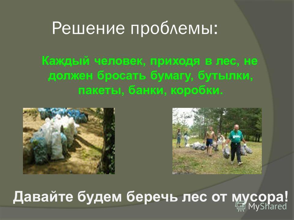 Решение проблемы: Каждый человек, приходя в лес, не должен бросать бумагу, бутылки, пакеты, банки, коробки. Давайте будем беречь лес от мусора!
