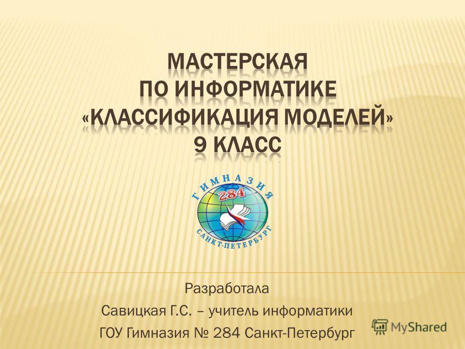 Разработала Савицкая Г.С. – учитель информатики ГОУ Гимназия 284 Санкт-Петербург