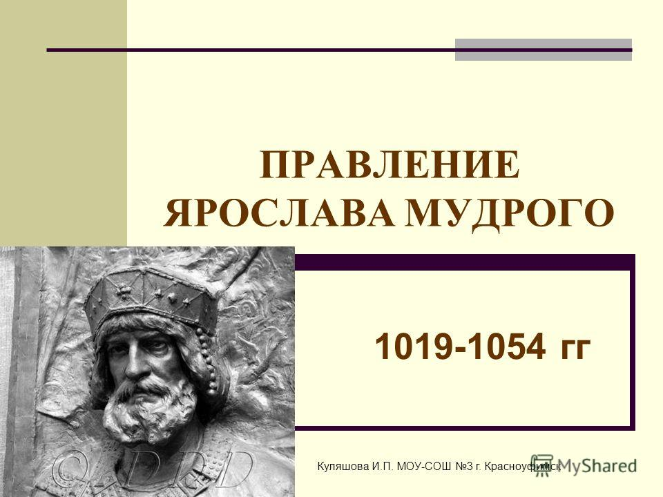 ПРАВЛЕНИЕ ЯРОСЛАВА МУДРОГО 1019-1054 гг Куляшова И.П. МОУ-СОШ 3 г. Красноуфимск