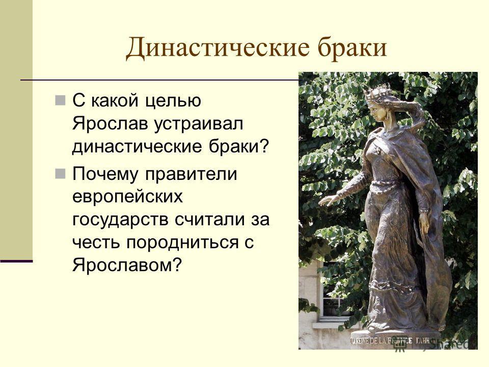 Династические браки С какой целью Ярослав устраивал династические браки? Почему правители европейских государств считали за честь породниться с Ярославом?
