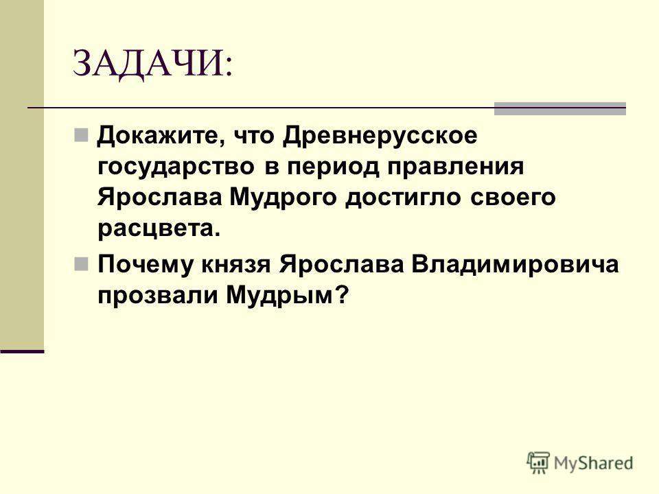 ЗАДАЧИ: Докажите, что Древнерусское государство в период правления Ярослава Мудрого достигло своего расцвета. Почему князя Ярослава Владимировича прозвали Мудрым?