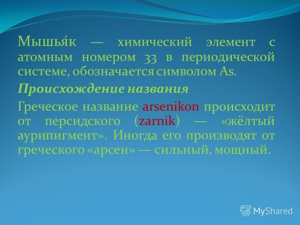 Мышья́к химический элемент с атомным номером 33 в периодической системе, обозначается символом As. Происхождение названия Греческое название arsenikon происходит от персидского (zarnik) «жёлтый аурипигмент». Иногда его производят от греческого «арсен