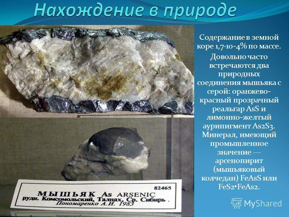 Содержание в земной коре 1,7·10-4% по массе. Довольно часто встречаются два природных соединения мышьяка с серой: оранжево- красный прозрачный реальгар AsS и лимонно-желтый аурипигмент As2S3. Минерал, имеющий промышленное значение арсенопирит (мышьяк
