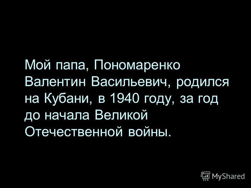 Мой папа, Пономаренко Валентин Васильевич, родился на Кубани, в 1940 году, за год до начала Великой Отечественной войны.