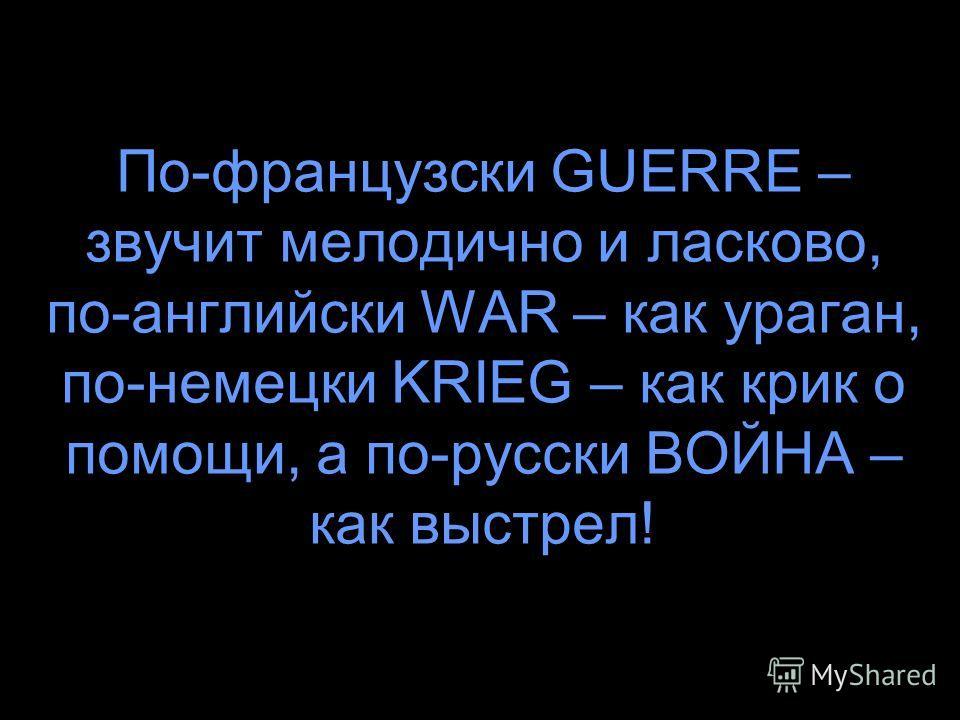 По-французски GUERRE – звучит мелодично и ласково, по-английски WAR – как ураган, по-немецки KRIEG – как крик о помощи, а по-русски ВОЙНА – как выстрел!