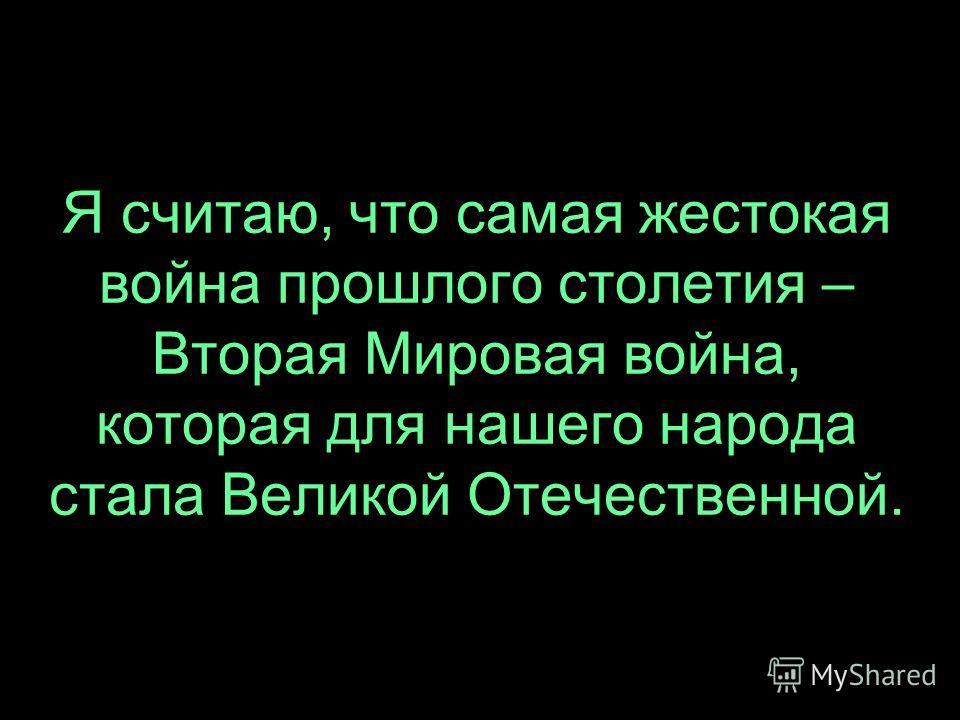 Я считаю, что самая жестокая война прошлого столетия – Вторая Мировая война, которая для нашего народа стала Великой Отечественной.