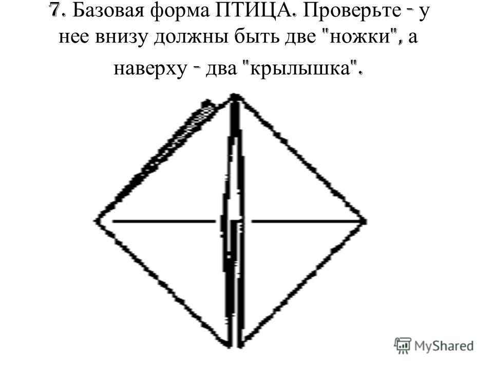 7. Базовая форма ПТИЦА. Проверьте - у нее внизу должны быть две  ножки , а наверху - два  крылышка .